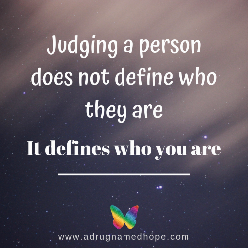 Judging a person does not define who they are, it defines who you are